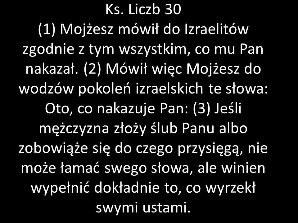 Ks. Liczb 30 (1) Mojżesz mówił do Izraelitów zgodnie z tym wszystkim, co mu Pan nakazał. (2) Mówił więc Mojżesz do wodzów pokoleń izraelskich te słowa
