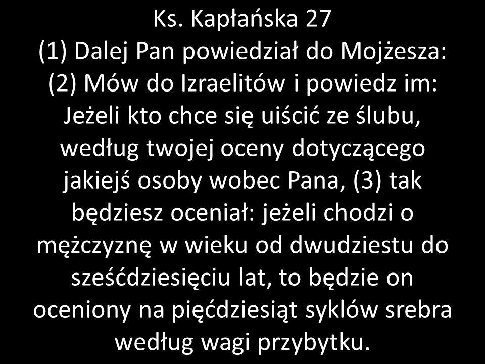 Ks. Kapłańska 27 (1) Dalej Pan powiedział do Mojżesza: (2) Mów do Izraelitów i powiedz im: Jeżeli kto chce się uiścić ze ślubu, według twojej oceny do