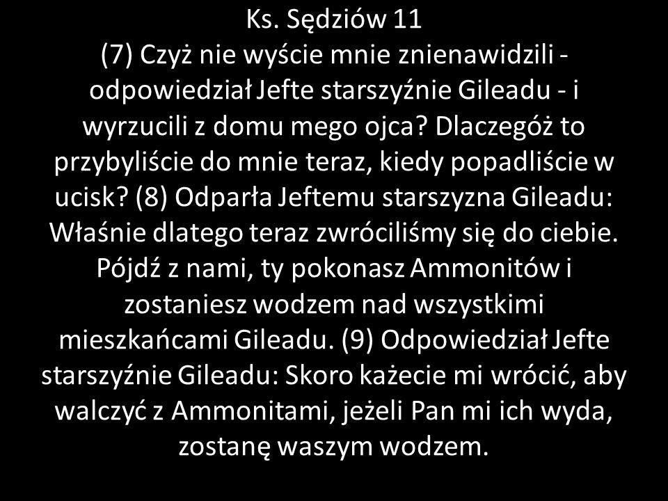 Ks. Sędziów 11 (7) Czyż nie wyście mnie znienawidzili - odpowiedział Jefte starszyźnie Gileadu - i wyrzucili z domu mego ojca? Dlaczegóż to przybyliśc