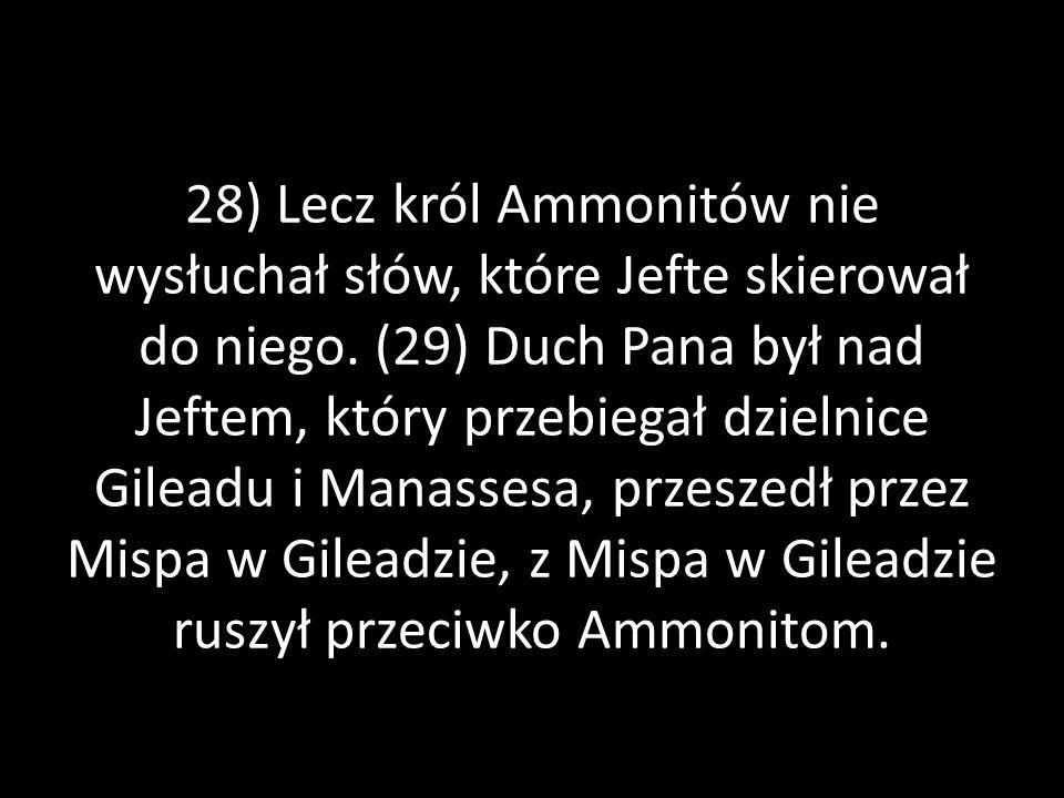 28) Lecz król Ammonitów nie wysłuchał słów, które Jefte skierował do niego. (29) Duch Pana był nad Jeftem, który przebiegał dzielnice Gileadu i Manass