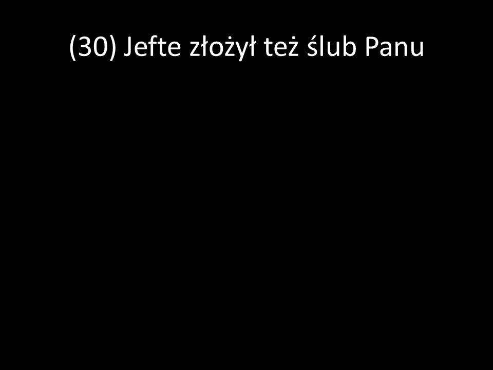 (30) Jefte złożył też ślub Panu: Jeżeli sprawisz, że Ammonici wpadną w moje ręce, (31) wówczas ten, kto (pierwszy) wyjdzie od drzwi mego domu, gdy w pokoju będę wracał z pola walki z Ammonitami, będzie należał do Pana i złożę z niego ofiarę całopalną.