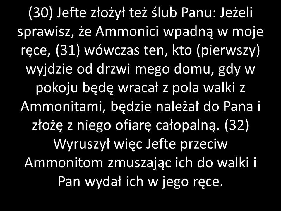 (30) Jefte złożył też ślub Panu: Jeżeli sprawisz, że Ammonici wpadną w moje ręce, (31) wówczas ten, kto (pierwszy) wyjdzie od drzwi mego domu, gdy w p