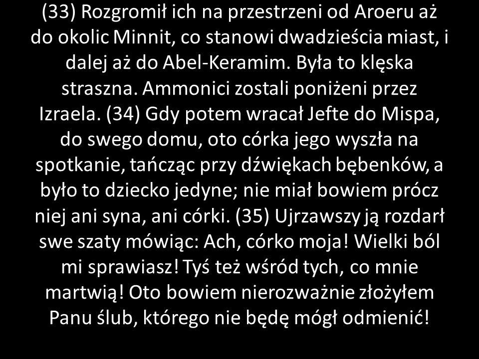 (33) Rozgromił ich na przestrzeni od Aroeru aż do okolic Minnit, co stanowi dwadzieścia miast, i dalej aż do Abel-Keramim. Była to klęska straszna. Am