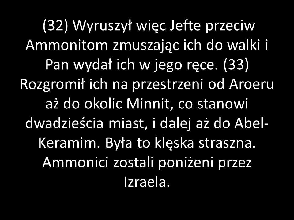 (32) Wyruszył więc Jefte przeciw Ammonitom zmuszając ich do walki i Pan wydał ich w jego ręce. (33) Rozgromił ich na przestrzeni od Aroeru aż do okoli