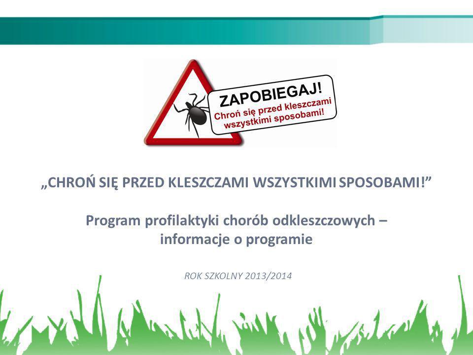 CHROŃ SIĘ PRZED KLESZCZAMI WSZYSTKIMI SPOSOBAMI! Program profilaktyki chorób odkleszczowych – informacje o programie ROK SZKOLNY 2013/2014