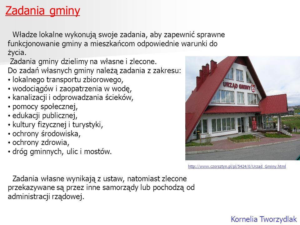 Zadania gminy Kornelia Tworzydlak Władze lokalne wykonują swoje zadania, aby zapewnić sprawne funkcjonowanie gminy a mieszkańcom odpowiednie warunki d