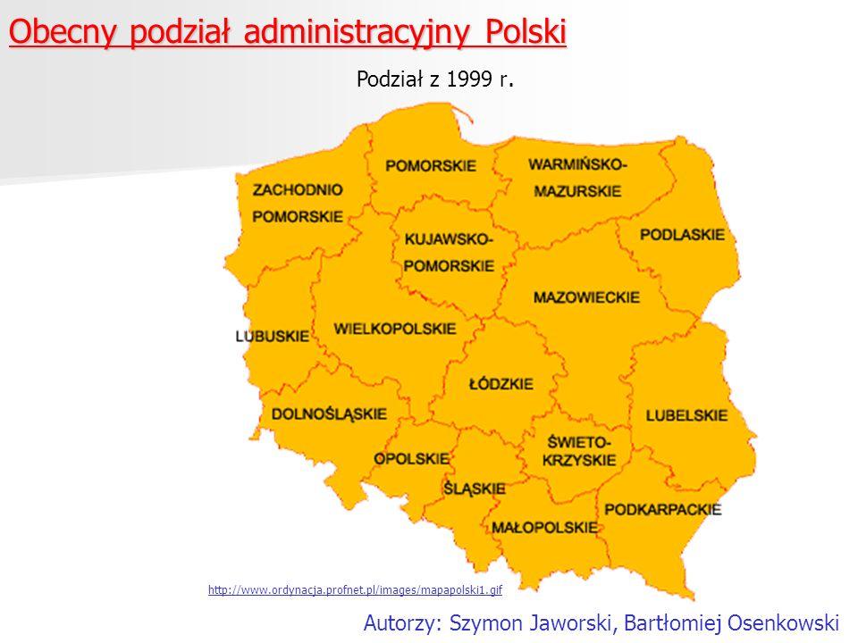 Obecny podział administracyjny Polski http://www.ordynacja.profnet.pl/images/mapapolski1.gif Podział z 1999 r. Autorzy: Szymon Jaworski, Bartłomiej Os