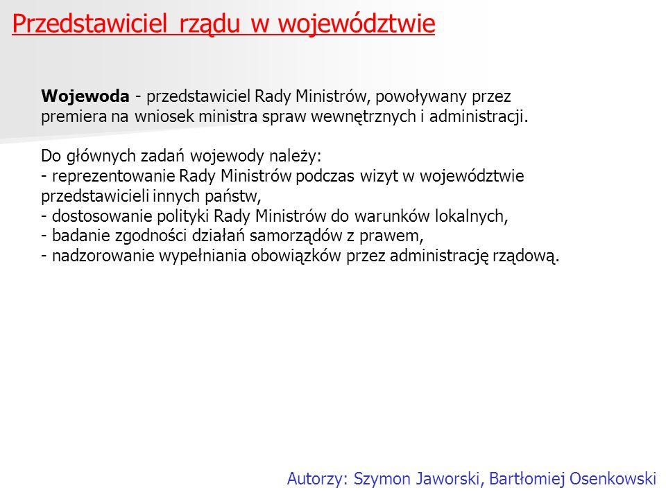 Przedstawiciel rządu w województwie Autorzy: Szymon Jaworski, Bartłomiej Osenkowski Wojewoda - przedstawiciel Rady Ministrów, powoływany przez premier