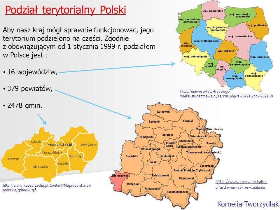 Podział terytorialny Polski Kornelia Tworzydlak Aby nasz kraj mógł sprawnie funkcjonować, jego terytorium podzielono na części. Zgodnie z obowiązujący