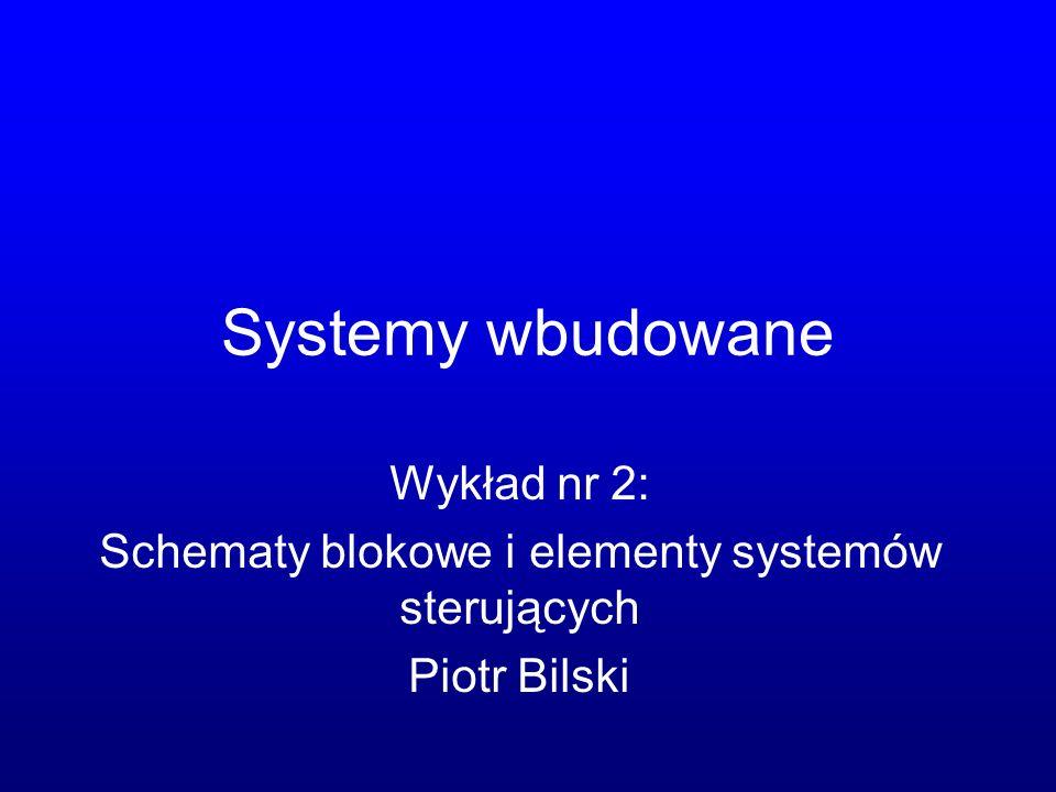 Systemy wbudowane Wykład nr 2: Schematy blokowe i elementy systemów sterujących Piotr Bilski