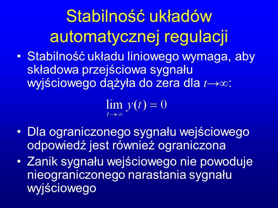 Stabilność układów automatycznej regulacji Stabilność układu liniowego wymaga, aby składowa przejściowa sygnału wyjściowego dążyła do zera dla t : Dla ograniczonego sygnału wejściowego odpowiedź jest również ograniczona Zanik sygnału wejściowego nie powoduje nieograniczonego narastania sygnału wyjściowego
