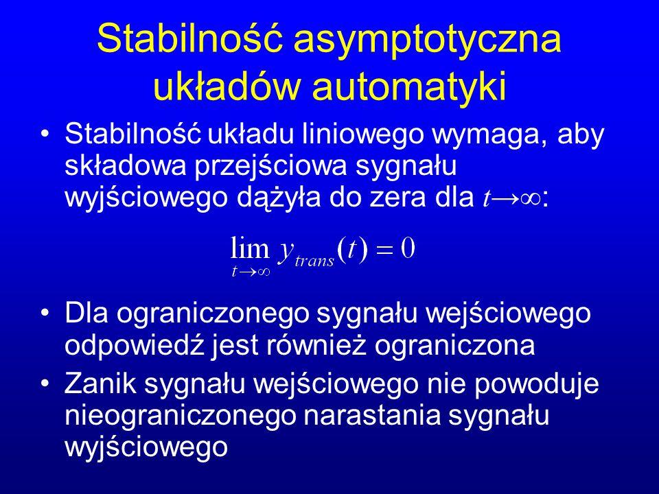 Stabilność asymptotyczna układów automatyki Stabilność układu liniowego wymaga, aby składowa przejściowa sygnału wyjściowego dążyła do zera dla t : Dla ograniczonego sygnału wejściowego odpowiedź jest również ograniczona Zanik sygnału wejściowego nie powoduje nieograniczonego narastania sygnału wyjściowego