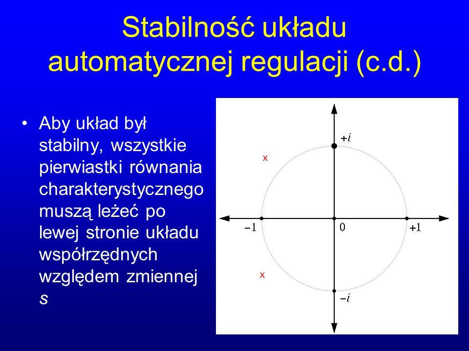 Stabilność układu automatycznej regulacji (c.d.) Aby układ był stabilny, wszystkie pierwiastki równania charakterystycznego muszą leżeć po lewej stronie układu współrzędnych względem zmiennej s