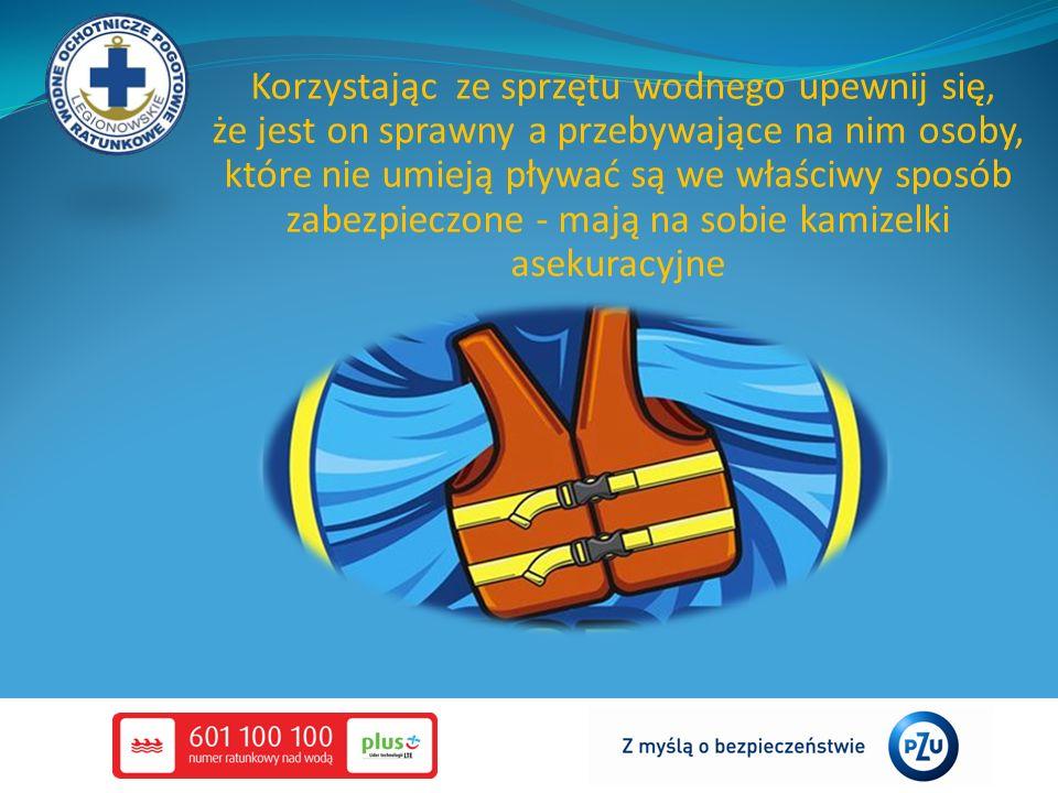 Korzystając ze sprzętu wodnego upewnij się, że jest on sprawny a przebywające na nim osoby, które nie umieją pływać są we właściwy sposób zabezpieczon