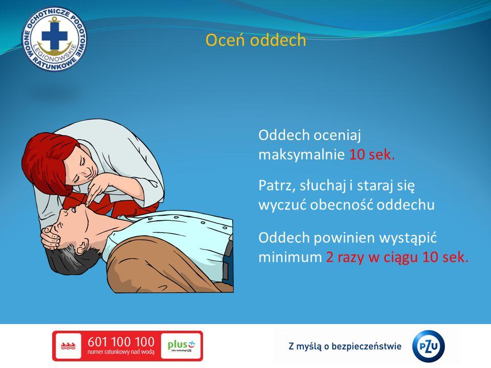 Oceń oddech Patrz, słuchaj i staraj się wyczuć obecność oddechu Oddech powinien wystąpić minimum 2 razy w ciągu 10 sek. Oddech oceniaj maksymalnie 10