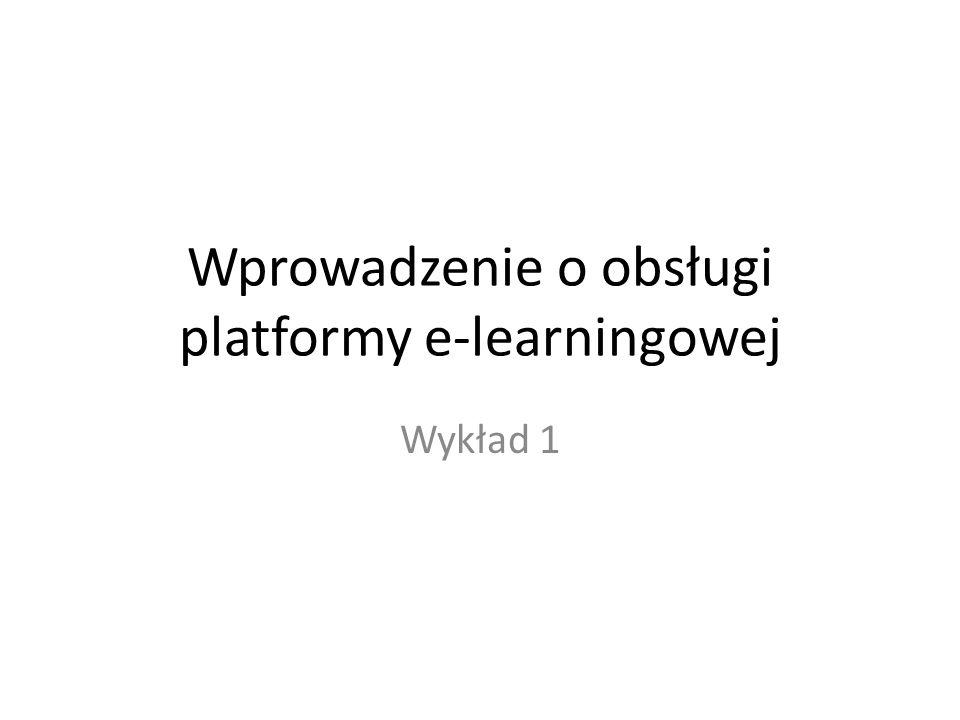 Wprowadzenie o obsługi platformy e-learningowej Wykład 1