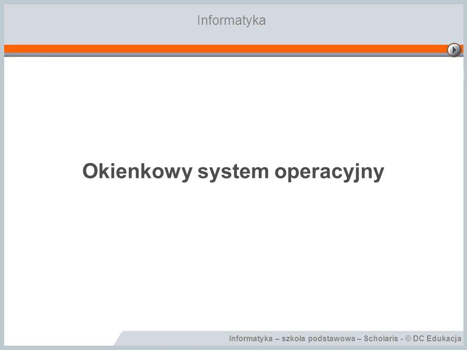 Informatyka – szkoła podstawowa – Scholaris - © DC Edukacja Okienkowy system operacyjny Informatyka