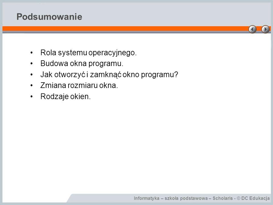 Informatyka – szkoła podstawowa – Scholaris - © DC Edukacja Podsumowanie Rola systemu operacyjnego. Budowa okna programu. Jak otworzyć i zamknąć okno