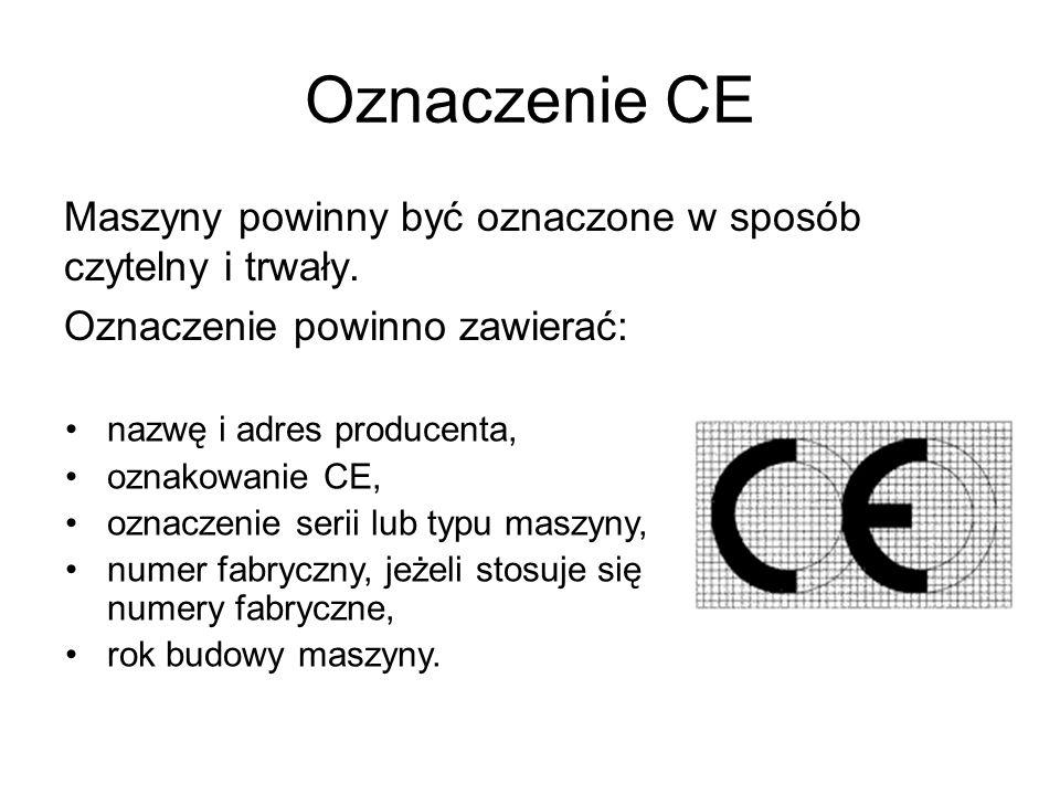 Oznaczenie CE Maszyny powinny być oznaczone w sposób czytelny i trwały. Oznaczenie powinno zawierać: nazwę i adres producenta, oznakowanie CE, oznacze