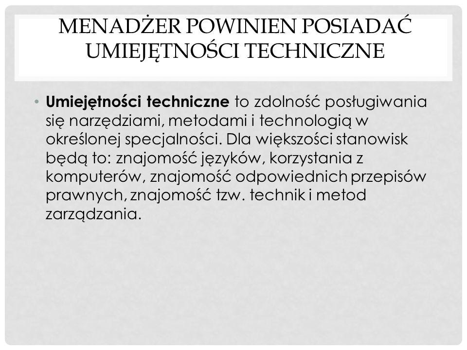 MENADŻER POWINIEN POSIADAĆ UMIEJĘTNOŚCI TECHNICZNE Umiejętności techniczne to zdolność posługiwania się narzędziami, metodami i technologią w określon
