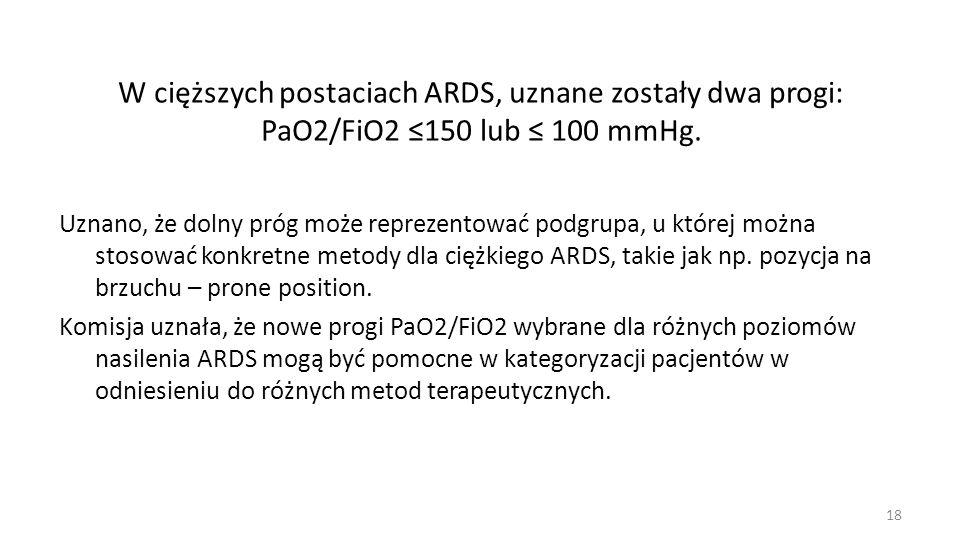W cięższych postaciach ARDS, uznane zostały dwa progi: PaO2/FiO2 150 lub 100 mmHg. Uznano, że dolny próg może reprezentować podgrupa, u której można s