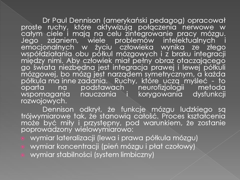 Dr Paul Dennison (amerykański pedagog) opracował proste ruchy, które aktywizują połączenia nerwowe w całym ciele i mają na celu zintegrowanie pracy mó