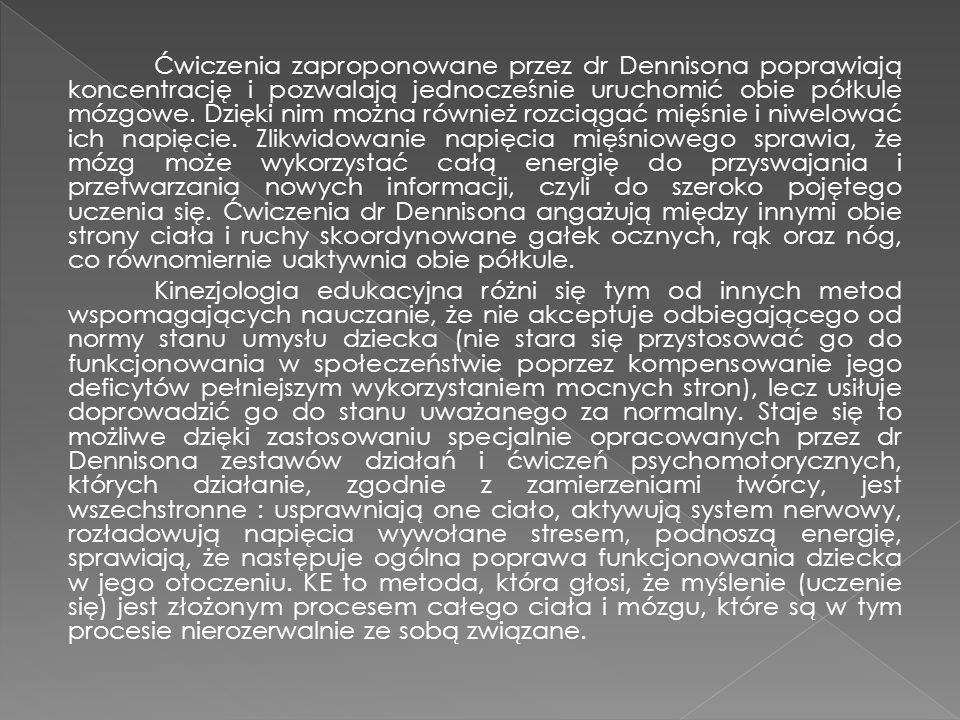 Ćwiczenia zaproponowane przez dr Dennisona poprawiają koncentrację i pozwalają jednocześnie uruchomić obie półkule mózgowe. Dzięki nim można również r