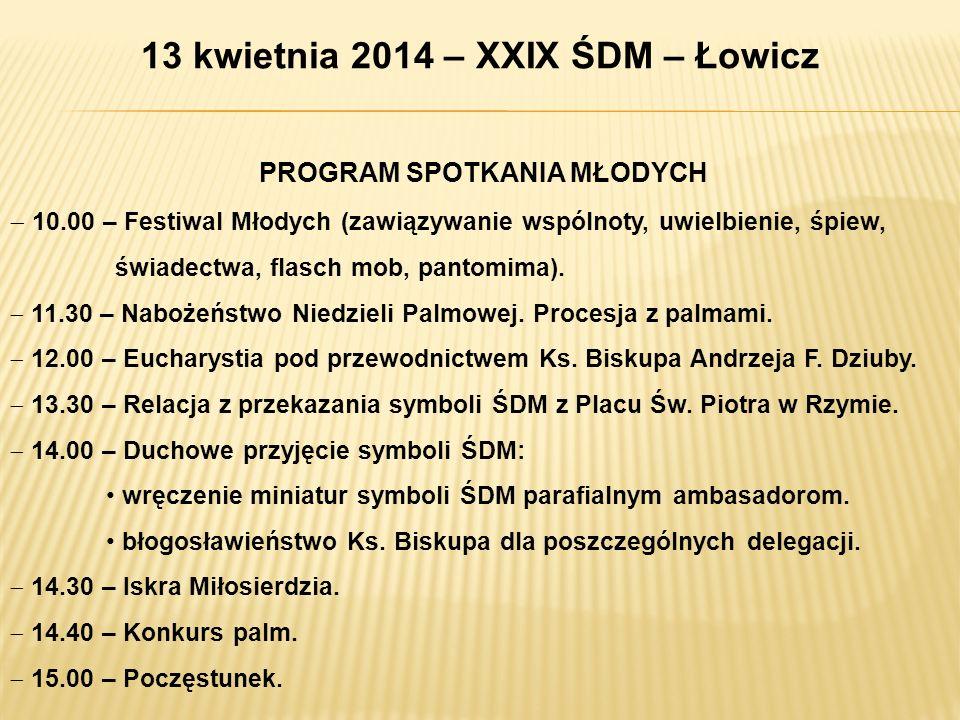 13 kwietnia 2014 – XXIX ŚDM – Łowicz PROGRAM SPOTKANIA MŁODYCH 10.00 – Festiwal Młodych (zawiązywanie wspólnoty, uwielbienie, śpiew, świadectwa, flasc
