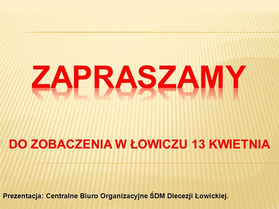 DO ZOBACZENIA W ŁOWICZU 13 KWIETNIA Prezentacja: Centralne Biuro Organizacyjne ŚDM Diecezji Łowickiej.