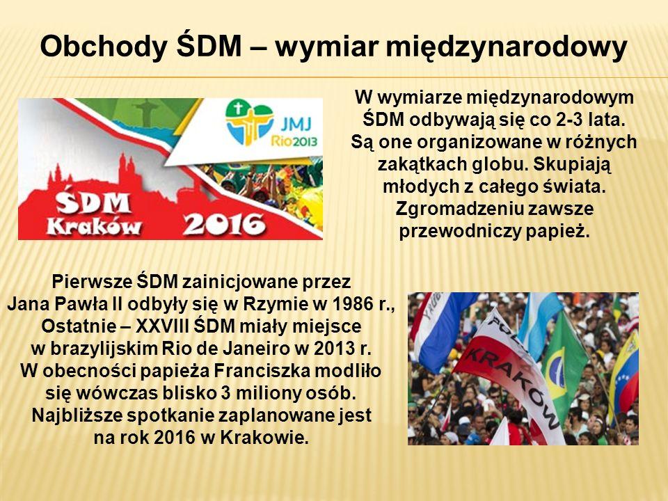 Obchody ŚDM – wymiar międzynarodowy W wymiarze międzynarodowym ŚDM odbywają się co 2-3 lata. Są one organizowane w różnych zakątkach globu. Skupiają m