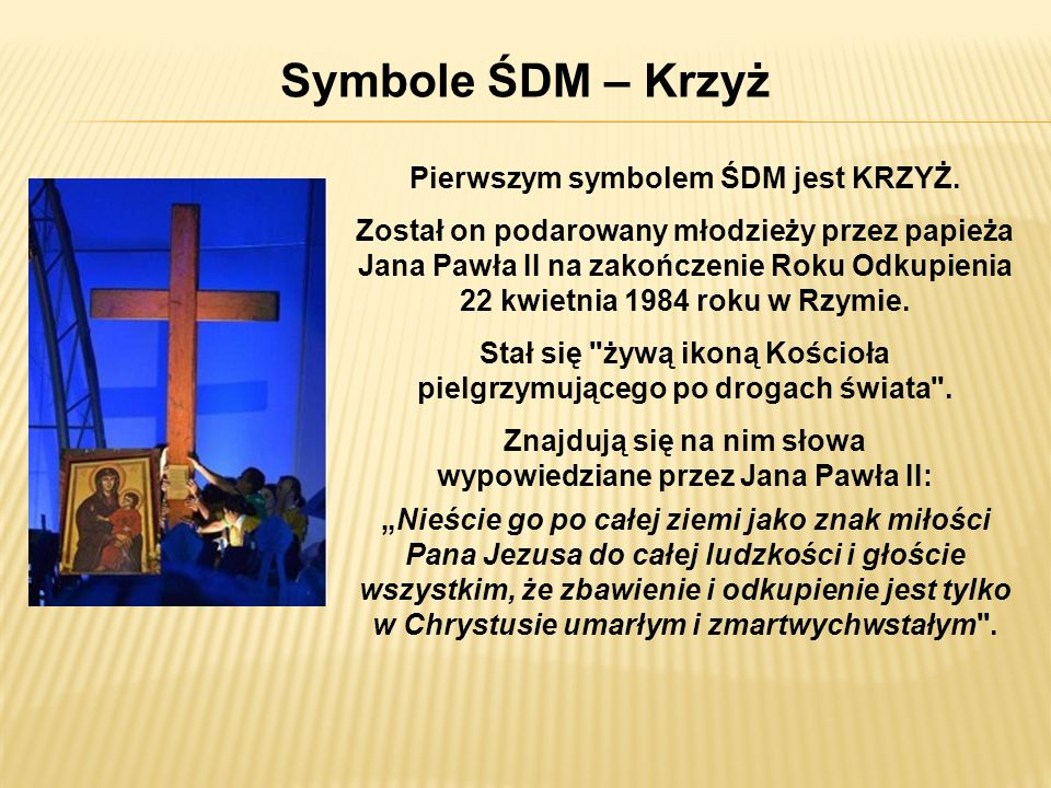 Symbole ŚDM – Krzyż Pierwszym symbolem ŚDM jest KRZYŻ. Został on podarowany młodzieży przez papieża Jana Pawła II na zakończenie Roku Odkupienia 22 kw