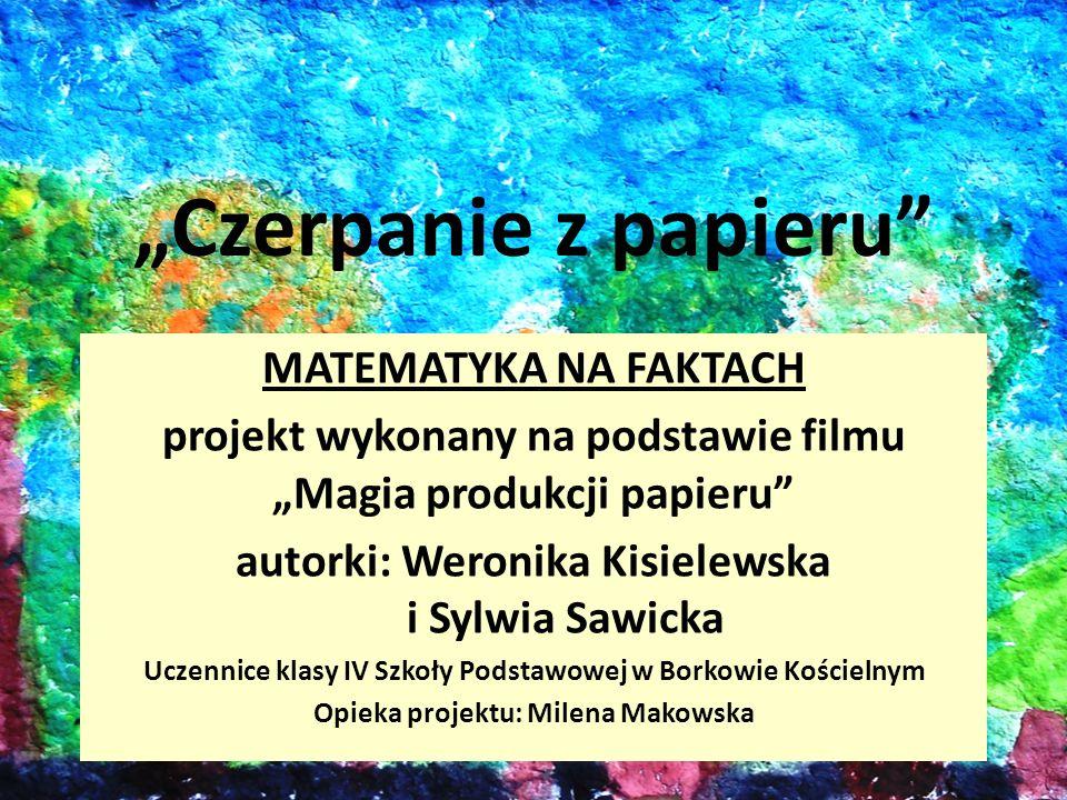 Czerpanie z papieru MATEMATYKA NA FAKTACH projekt wykonany na podstawie filmu Magia produkcji papieru autorki: Weronika Kisielewska i Sylwia Sawicka U