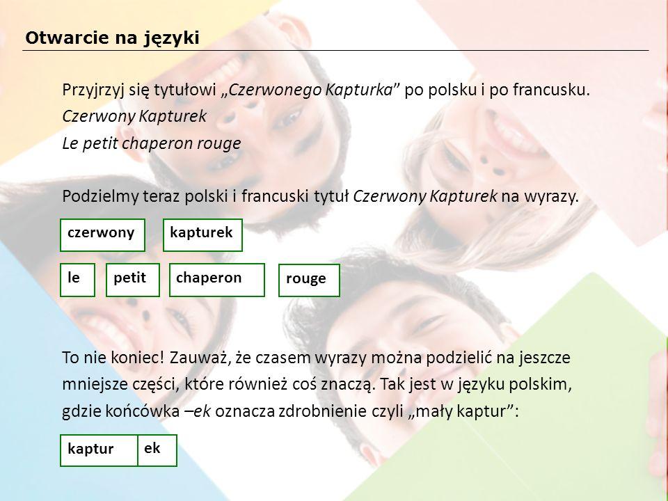Przyjrzyj się tytułowi Czerwonego Kapturka po polsku i po francusku. Czerwony Kapturek Le petit chaperon rouge Podzielmy teraz polski i francuski tytu