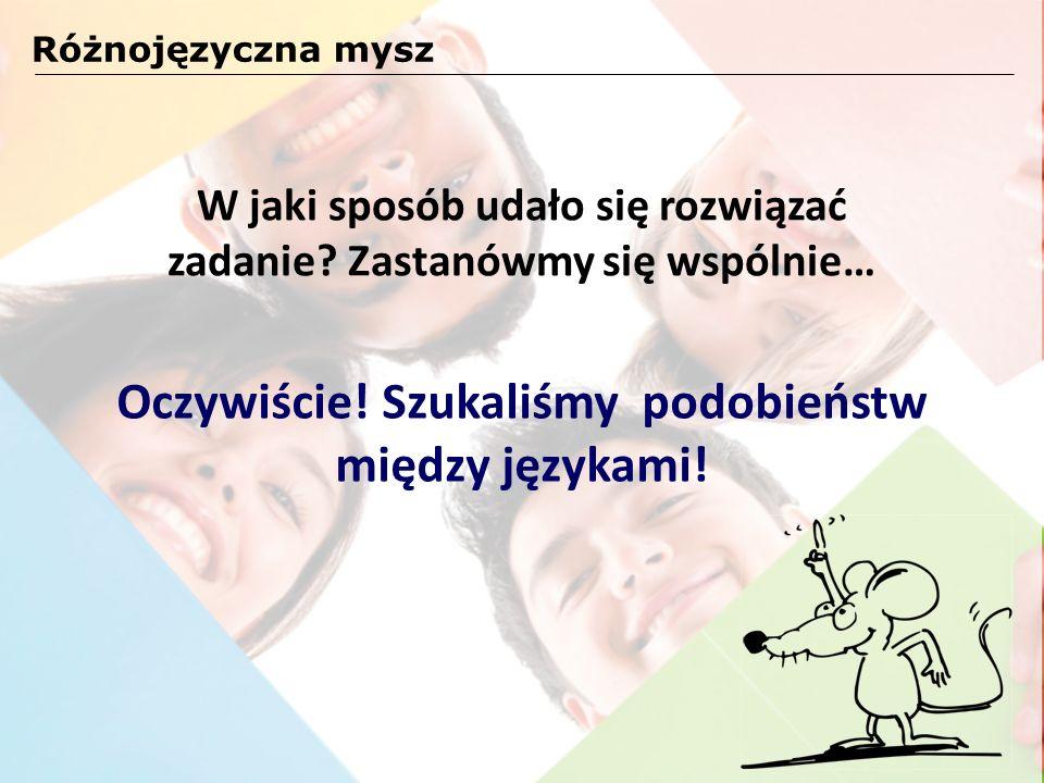 W jaki sposób udało się rozwiązać zadanie? Zastanówmy się wspólnie… Różnojęzyczna mysz Oczywiście! Szukaliśmy podobieństw między językami!