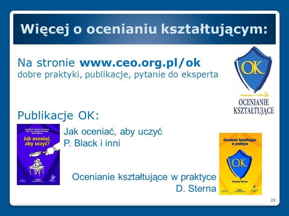 Na stronie www.ceo.org.pl/ok dobre praktyki, publikacje, pytanie do eksperta Publikacje OK: Więcej o ocenianiu kształtującym: 25 Jak oceniać, aby uczy