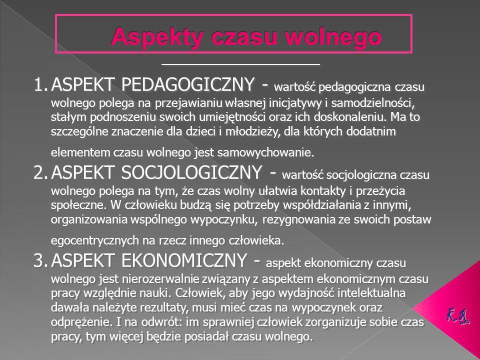 1.ASPEKT PEDAGOGICZNY - wartość pedagogiczna czasu wolnego polega na przejawianiu własnej inicjatywy i samodzielności, stałym podnoszeniu swoich umiejętności oraz ich doskonaleniu.