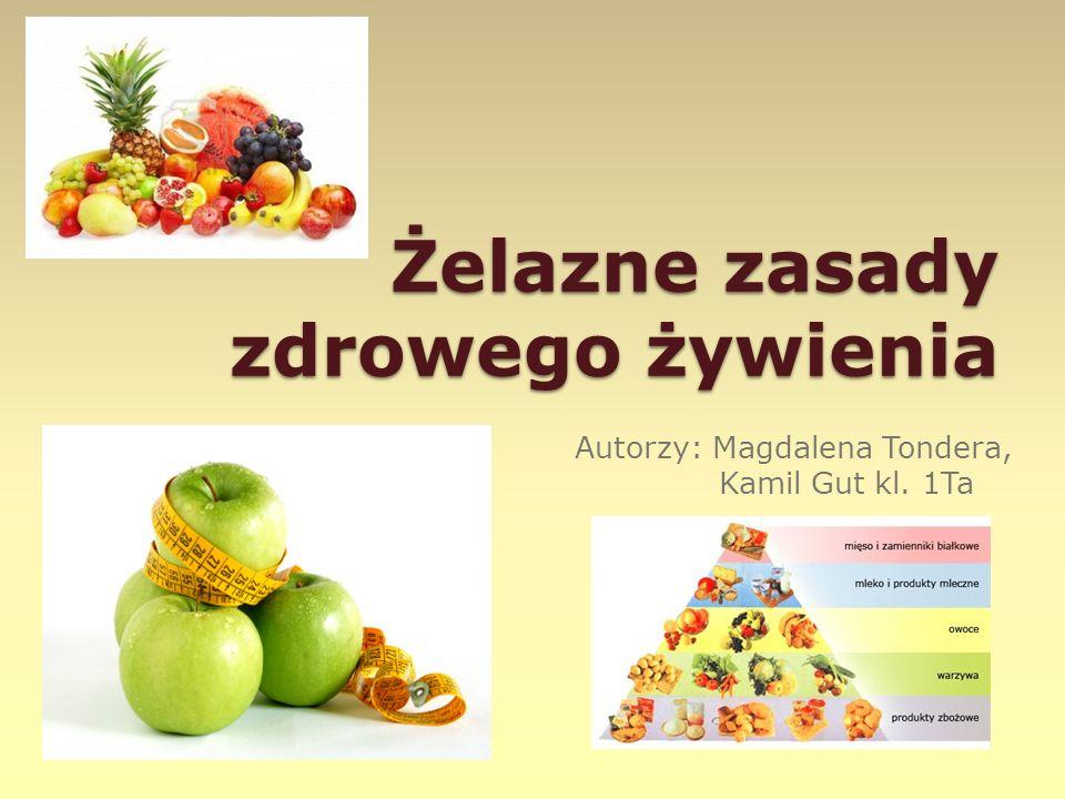 Żelazne zasady zdrowego żywienia Autorzy: Magdalena Tondera, Kamil Gut kl. 1Ta