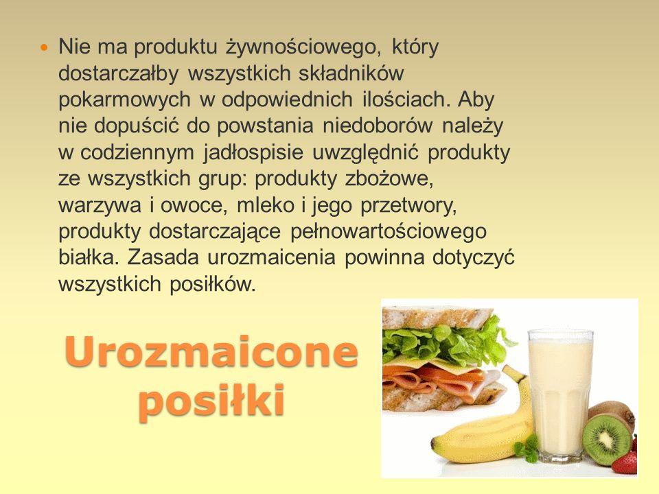 Urozmaicone posiłki Nie ma produktu żywnościowego, który dostarczałby wszystkich składników pokarmowych w odpowiednich ilościach. Aby nie dopuścić do