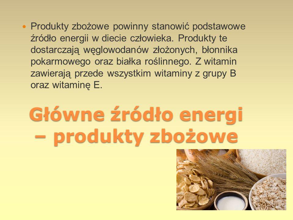 Główne źródło energi – produkty zbożowe Produkty zbożowe powinny stanowić podstawowe źródło energii w diecie człowieka. Produkty te dostarczają węglow