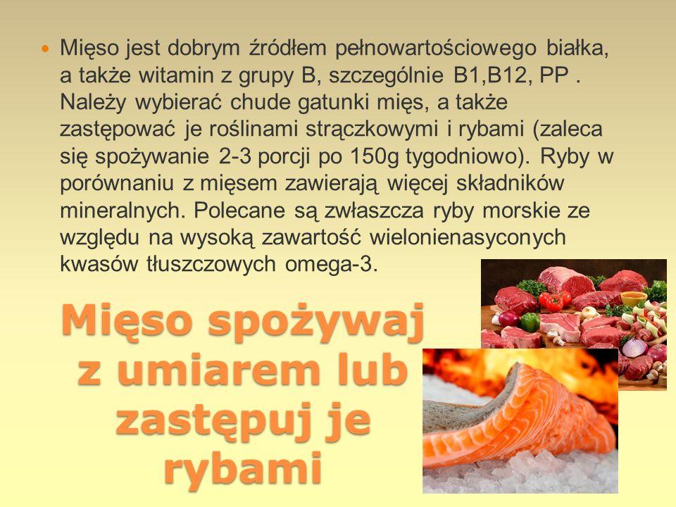 Mięso spożywaj z umiarem lub zastępuj je rybami Mięso jest dobrym źródłem pełnowartościowego białka, a także witamin z grupy B, szczególnie B1,B12, PP