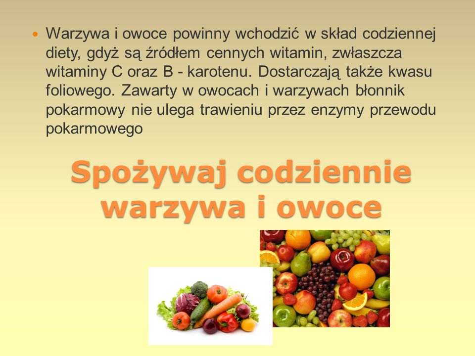 Spożywaj codziennie warzywa i owoce Warzywa i owoce powinny wchodzić w skład codziennej diety, gdyż są źródłem cennych witamin, zwłaszcza witaminy C o