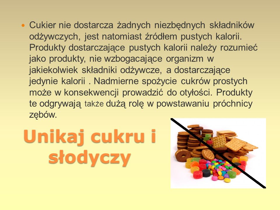 Unikaj cukru i słodyczy Cukier nie dostarcza żadnych niezbędnych składników odżywczych, jest natomiast źródłem pustych kalorii. Produkty dostarczające
