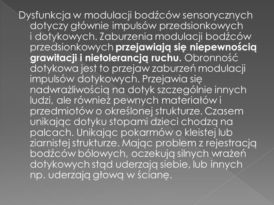 Dysfunkcja w modulacji bodźców sensorycznych dotyczy głównie impulsów przedsionkowych i dotykowych. Zaburzenia modulacji bodźców przedsionkowych przej