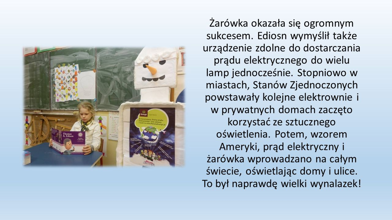 Żarówka okazała się ogromnym sukcesem. Ediosn wymyślił także urządzenie zdolne do dostarczania prądu elektrycznego do wielu lamp jednocześnie. Stopnio