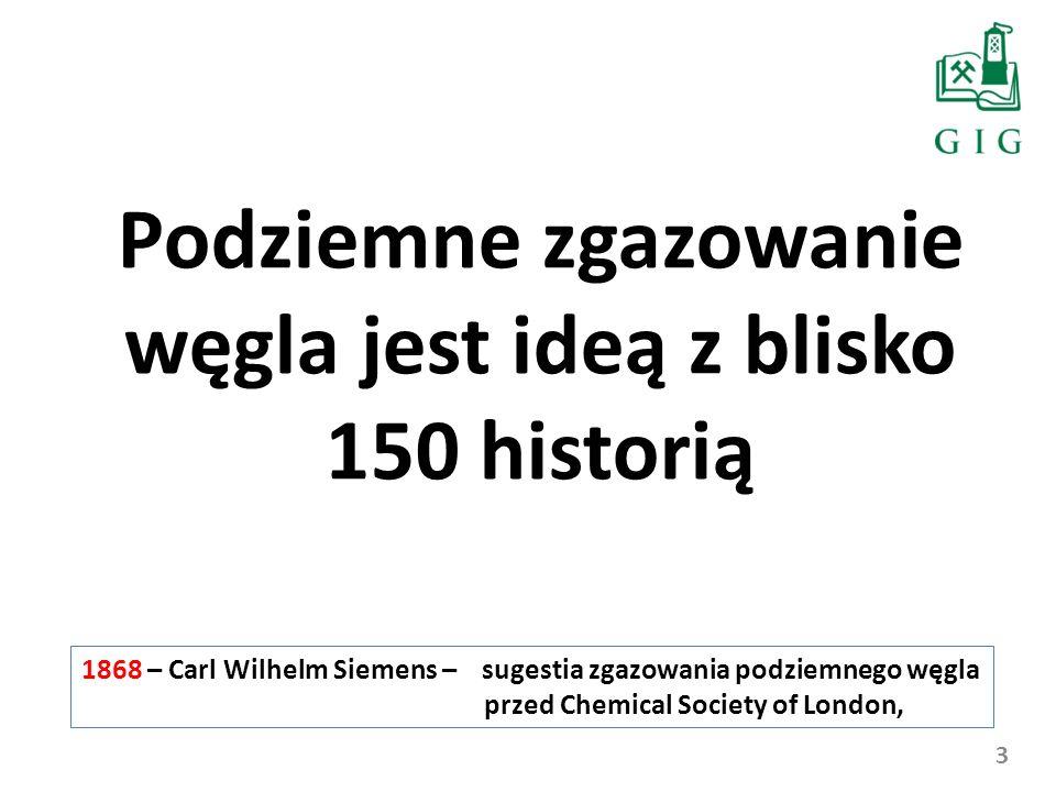 3 Podziemne zgazowanie węgla jest ideą z blisko 150 historią 1868 – Carl Wilhelm Siemens – sugestia zgazowania podziemnego węgla przed Chemical Societ