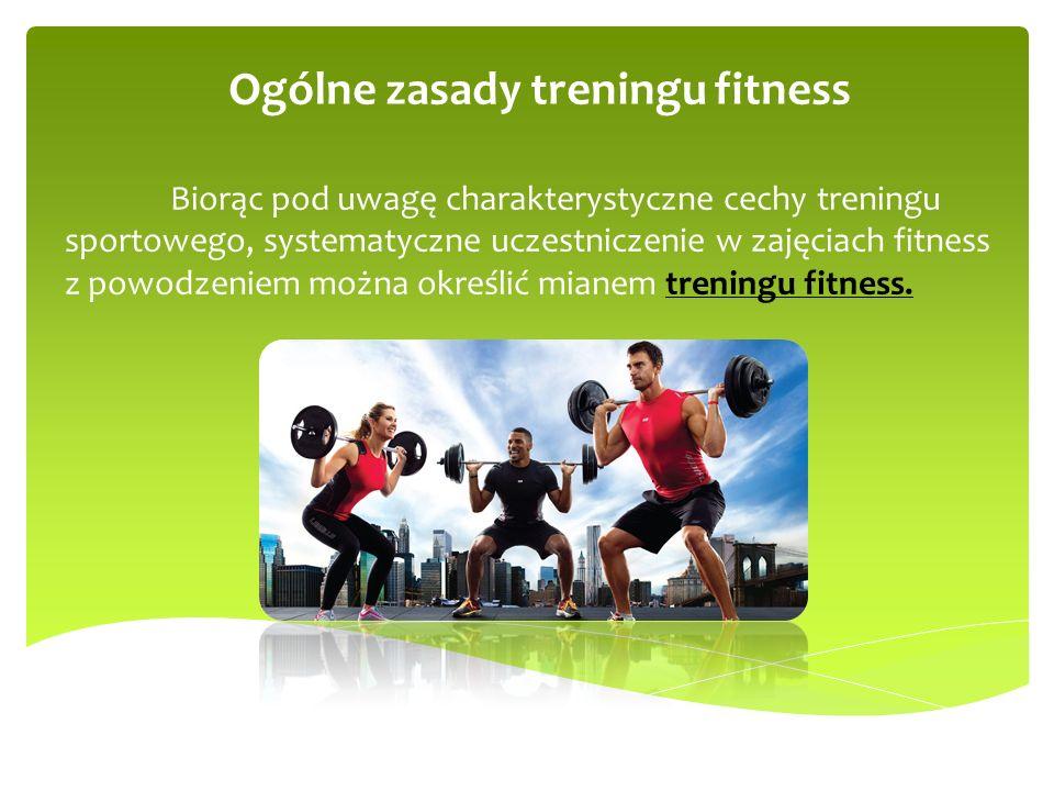 Ogólne zasady treningu fitness Biorąc pod uwagę charakterystyczne cechy treningu sportowego, systematyczne uczestniczenie w zajęciach fitness z powodz