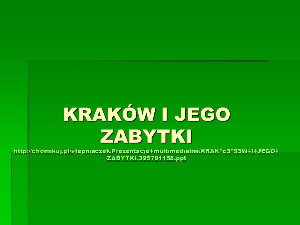 KRAKÓW I JEGO ZABYTKI http://chomikuj.pl/stepniaczek/Prezentacje+multimedialne/KRAK*c3*93W+I+JEGO+ ZABYTKI,395791158.ppt http://chomikuj.pl/stepniacze