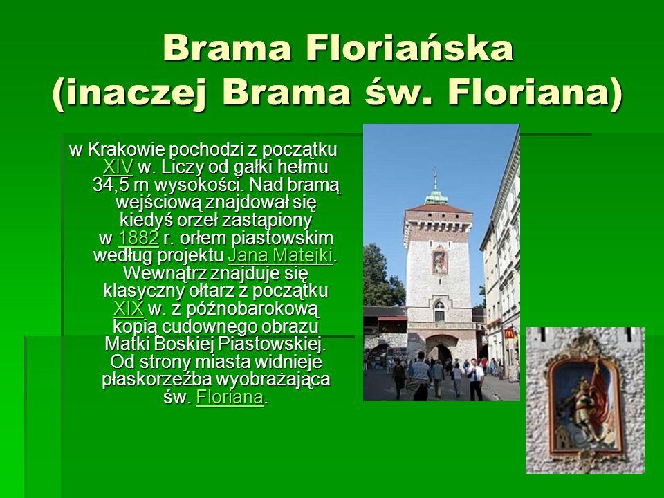 Brama Floriańska (inaczej Brama św. Floriana) w Krakowie pochodzi z początku XIV w. Liczy od gałki hełmu 34,5 m wysokości. Nad bramą wejściową znajdow