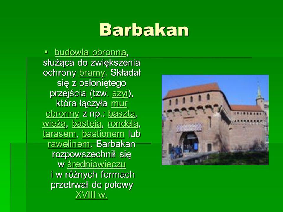 Barbakan budowla obronna, służąca do zwiększenia ochrony bramy. Składał się z osłoniętego przejścia (tzw. szyi), która łączyła mur obronny z np.: basz