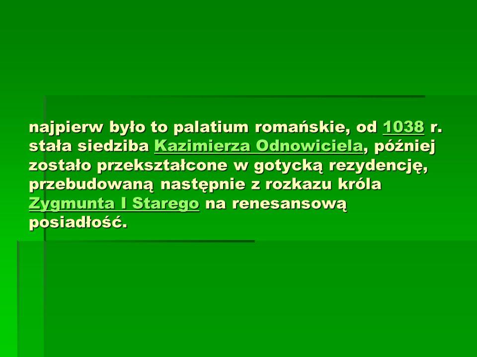 najpierw było to palatium romańskie, od 1038 r. stała siedziba Kazimierza Odnowiciela, później zostało przekształcone w gotycką rezydencję, przebudowa